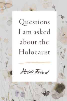 Questions I Am Asked About the Holocaust - Hedi Fried