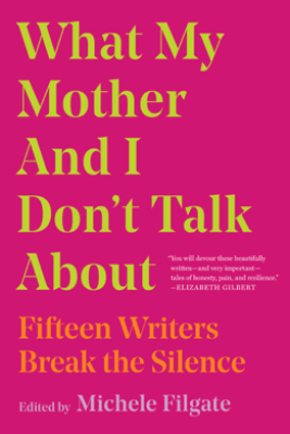 What My Mother and I Don't Talk About - Michele Filgate