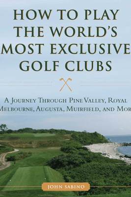 How to Play the World's Most Exclusive Golf Clubs - John Sabino