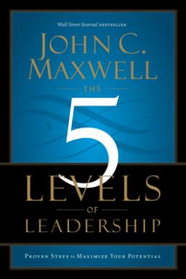 The 5 Levels of Leadership - John C. Maxwell
