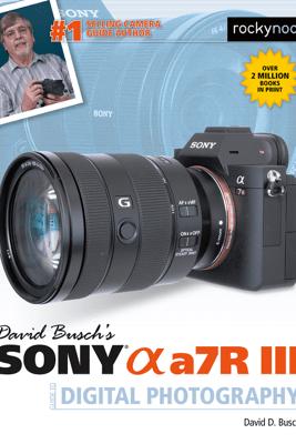 David Busch's Sony Alpha a7R III Guide to Digital Photography - David Busch