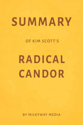 Summary of Kim Scott's Radical Candor by Milkyway Media - Milkyway Media