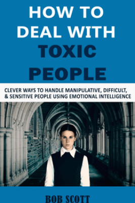 How to Deal with Toxic People: Clever Ways to Handle Manipulative, Difficult, & Sensitive People Using Emotional Intelligence - Bob Scott