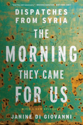 The Morning They Came For Us: Dispatches from Syria - Janine di Giovanni