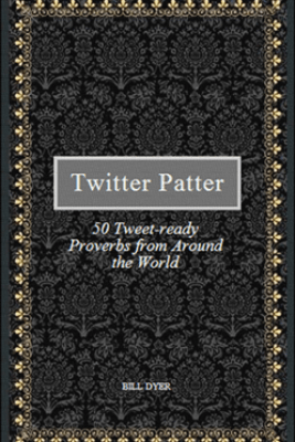 Twitter Patter: 50 Tweet-ready Proverbs from Around the World - Bill Dyer