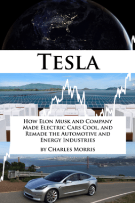 Tesla: How Elon Musk and Company Made Electric Cars Cool, and Remade the Automotive and Energy Industries - Charles Morris