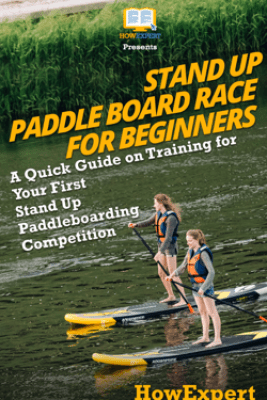 Stand Up Paddle Board Racing for Beginners: A Quick Guide on Training for Your First Stand Up Paddleboarding Competition - HowExpert