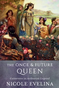 The Once and Future Queen: Guinevere in Arthurian Legend - Nicole Evelina pdf download