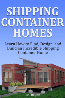 Shipping Container Homes: Learn How to Find, Design, and Build an Incredible Shipping Container Home - Jack Rogers