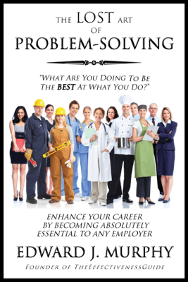 The Lost Art of Problem Solving: How to Enhance Your Career by Becoming Absolutely Essential to Any Employer - Edward J Murphy
