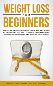 Weight Loss for Beginners: the Recipe and Motivation Hacks for Men and Women to lose Weight fast, well, correctly and keep it off after 50 without dieting and with the right Habits - Mindfulness Meditation Academy pdf download