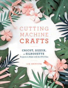 Cutting Machine Crafts with Your Cricut, Sizzix, or Silhouette - Lia Griffith pdf download