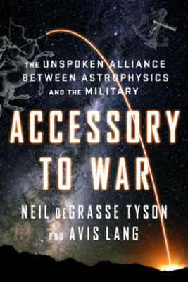Accessory to War: The Unspoken Alliance Between Astrophysics and the Military - Neil de Grasse Tyson & Avis Lang