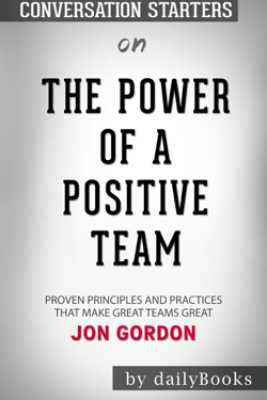 The Power of a Positive Team: Proven Principles and Practices that Make Great Teams Great by Jon Gordon: Conversation Starters - Daily Books