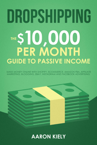Dropshipping:  The $10,000 per Month Guide to Passive Income, Make Money Online with Shopify, E-commerce, Amazon FBA, Affiliate Marketing, Blogging, eBay, Instagram, and Facebook Advertising - Aaron Kiely pdf download