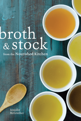 Broth and Stock from the Nourished Kitchen - Jennifer McGruther
