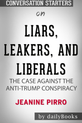 Liars, Leakers, and Liberals: The Case Against the Anti-Trump Conspiracy by Jeanine Pirro: Conversation Starters - Daily Books