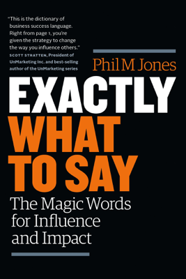 Exactly What to Say: The Magic Words for Influence and Impact - Phil Jones