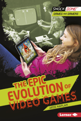 The Epic Evolution of Video Games - Arie Kaplan