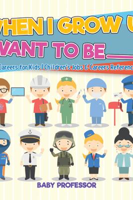When I Grow Up I Want To Be _________  A-Z Of Careers for Kids  Children's Jobs & Careers Reference Books - Baby Professor