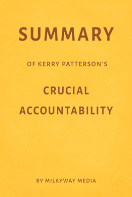 Summary of Kerry Patterson's Crucial Accountability by Milkyway Media - Milkyway Media