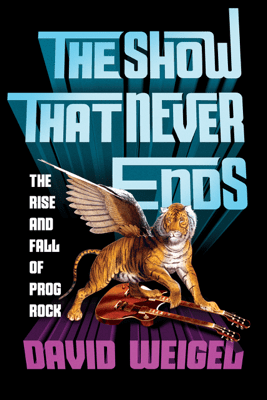 The Show That Never Ends: The Rise and Fall of Prog Rock - David Weigel
