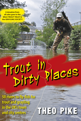 Trout in Dirty Places - Theo Pike