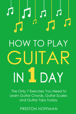 How to Play Guitar: In 1 Day - The Only 7 Exercises You Need to Learn Guitar Chords, Guitar Scales and Guitar Tabs Today - Preston Hoffman