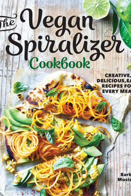The Vegan Spiralizer Cookbook: Creative, Delicious, Easy Recipes for Every Meal - Barb Musick