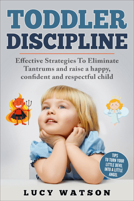 Toddler Discipline: Effective Strategies to Eliminate Tantrums and Raise a Happy, Confident, and Respectful Child. Tips to Turn Your Little Devil Into a Little Angel - Lucy Watson