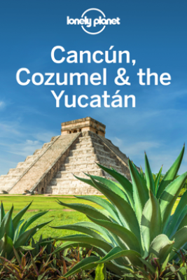 Cancun, Cozumel & the Yucatan Travel Guide - Lonely Planet