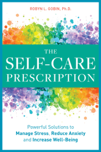 The Self-Care Prescription: Powerful Solutions to Manage Stress, Reduce Anxiety & Increase Wellbeing - Robyn Gobin, PhD pdf download