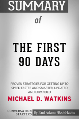 Summary of The First 90 Days, Updated and Expanded: Proven Strategies for Getting Up to Speed Faster and Smarter by Michael Watkins  Conversation Starters - Paul Adams