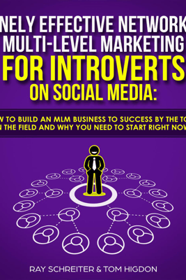 Insanely Effective Network and Multi-Level Marketing for Introverts on Social Media: Learn How to Build an MLM Business to Success by the Top Leaders in the Field and Why You NEED to Start RIGHT NOW! - Ray Schreiter & Tom Higdon