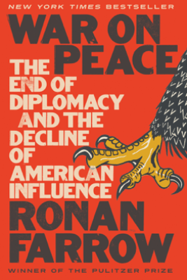 War on Peace: The End of Diplomacy and the Decline of American Influence - Ronan Farrow