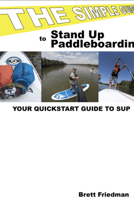 The Simple Guide To Stand Up Paddleboarding - Brett Friedman