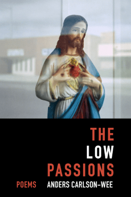 The Low Passions: Poems - Anders Carlson-Wee