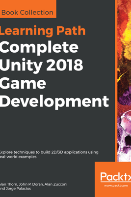 Complete Unity 2018 Game Development - Alan Thorn, John P. Doran, Alan Zucconi & Jorge Palacios