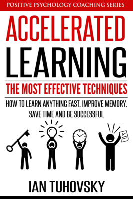 Accelerated Learning: The Most Effective Techniques: How to Learn Fast, Improve Memory, Save Your Time and Be Successful - Ian Tuhovsky