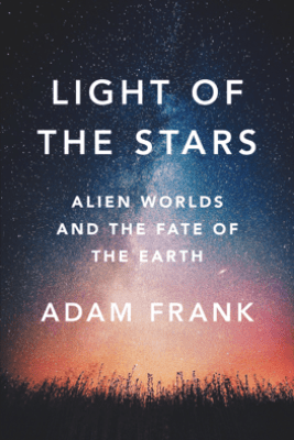 Light of the Stars: Alien Worlds and the Fate of the Earth - Adam Frank