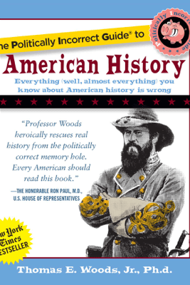The Politically Incorrect Guide to American History - Thomas E. Woods, Jr.