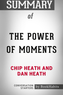 Summary of The Power of Moments by Chip Heath and Dan Heath  Conversation Starters - Book Habits