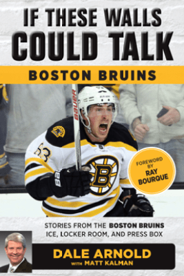 If These Walls Could Talk: Boston Bruins - Dale Arnold, Matt Kalman & Ray Bourque