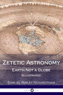Zetetic Astronomy - Samuel Birley Rowbotham