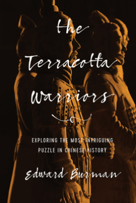 The Terracotta Warriors: Exploring the Most Intriguing Puzzle in Chinese History - Edward Burman