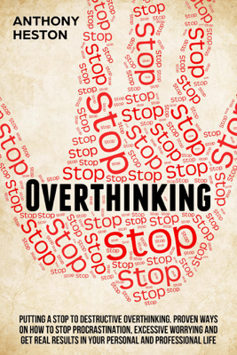 Overthinking: Putting a Stop to Destructive Overthinking. Proven Ways to Stop Procrastination, Excessive Worrying and get Real Results in your Personal and Professional Life. - Anthony Heston