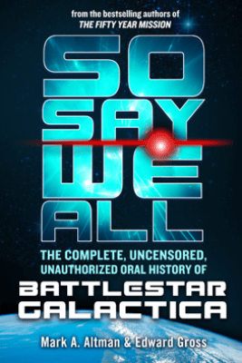 So Say We All: The Complete, Uncensored, Unauthorized Oral History of Battlestar Galactica - Edward Gross & Mark A. Altman