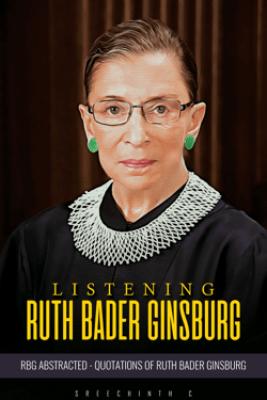 Listening Ruth Bader Ginsburg :RBG Abstracted Quotations of Ruth Bader Ginsburg - Sreechinth C