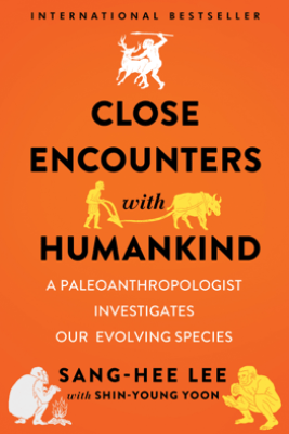 Close Encounters with Humankind: A Paleoanthropologist Investigates Our Evolving Species - Sang-Hee Lee