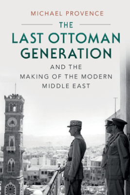The Last Ottoman Generation and the Making of the Modern Middle East - Michael Provence